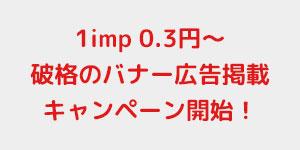 1imp0.3円~ 破格のバナー純広告掲載キャンペーン開始!